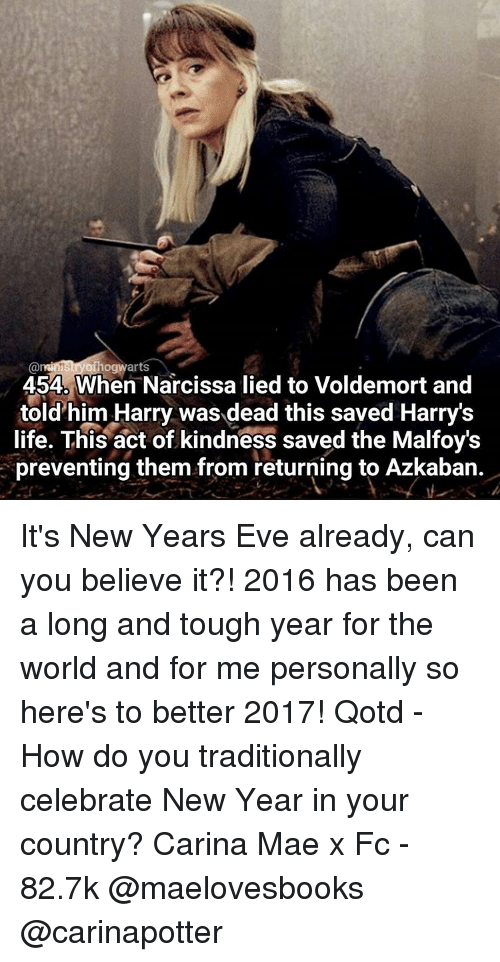 Its 2016: @ministry of  warts  454D When Narcissa lied to Voldemort and  told him Harry was dead this saved Harry's  life. This act of kindness saved the Malfoys  preventing them from returning to Azkaban. It's New Years Eve already, can you believe it?! 2016 has been a long and tough year for the world and for me personally so here's to better 2017! Qotd - How do you traditionally celebrate New Year in your country? Carina Mae x Fc - 82.7k @maelovesbooks @carinapotter