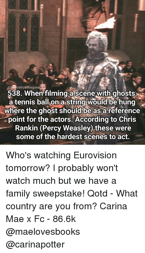 Family, Memes, and Ghost: @ministry ofhogwa  538. en filming a scene with ghosts  a tennis ball on a string would be hung  where the ghost should be as a reference  point for the actors. According to Chris  Rankin (Percy Weasley) these were  some of the hardest scenes to act. Who's watching Eurovision tomorrow? I probably won't watch much but we have a family sweepstake! Qotd - What country are you from? Carina Mae x Fc - 86.6k @maelovesbooks @carinapotter