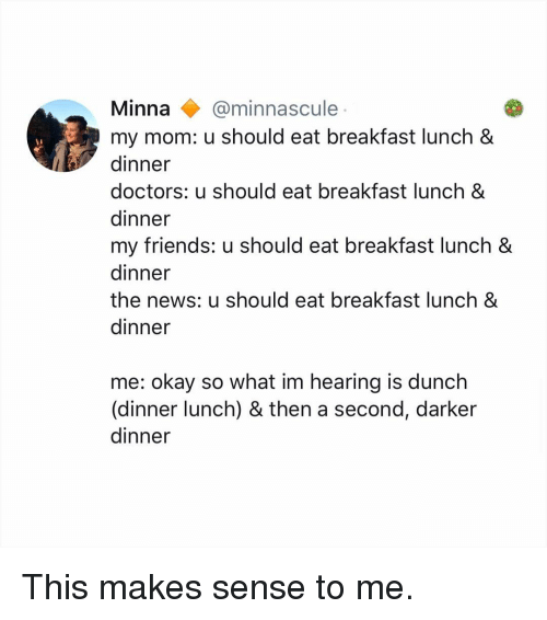 Friends, Memes, and News: Minna@minnascule  my mom: u should eat breakfast lunch &  dinner  doctors: u should eat breakfast lunch &  dinner  my friends: u should eat breakfast lunch &  dinner  the news: u should eat breakfast lunch &  dinner  me: okay so what im hearing is dunch  (dinner lunch) & then a second, darker  dinner This makes sense to me.