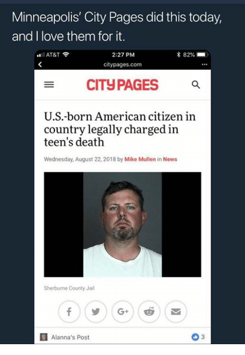 Jail, Love, and American: Minneapolis' City Pages did this today,  and I love them for it.  2:27 PM  citypages.com  AT&T  CITyPAGES  U.S.-born American citizen in  country legally charged in  teen's death  Wednesday, August 22, 2018 by Mike Mullen in NewsS  Sherburne County Jail  Alanna's Post