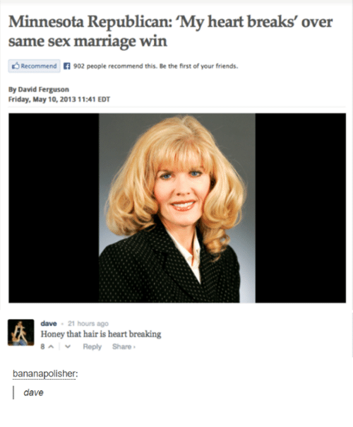 Friday, Friends, and Marriage: Minnesota Republican: 'My heart breaks' over  same sex marriage win  Recommend 902 people recommend this. Be the first of your friends  By David Ferguson  Friday, May 10, 2013 11:41 EDT  dave 21 hours ago  Honey that hair is heart breaking  8^ 、, Reply Share ,  bananapolisher:  dave