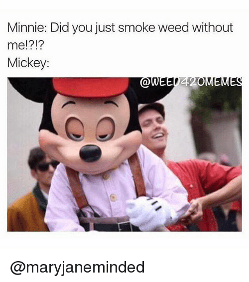 Memes, Weed, and 🤖: Minnie: Did you just smoke weed without  me!?!?  Mickey: @maryjaneminded