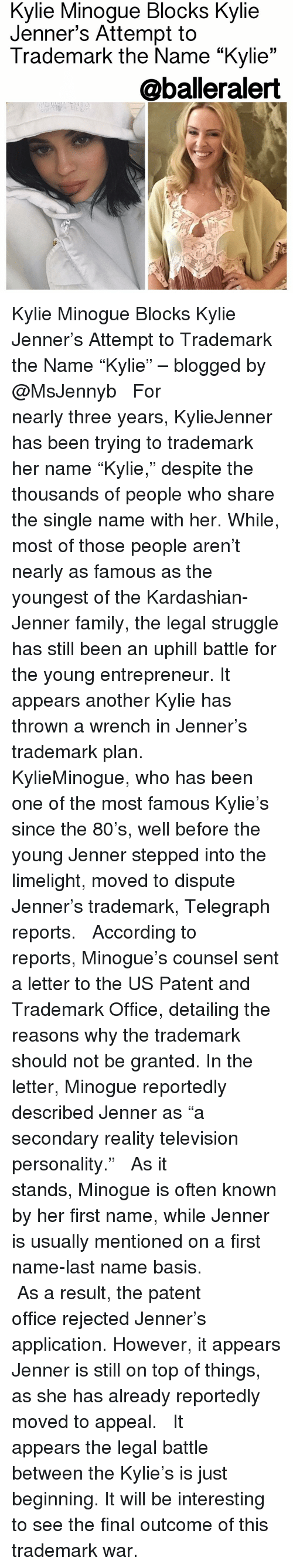 """kylie minogue: Minogue Blocks Kylie  Minogue Attempt to  Trademark the Name """"Kylie  33  @balleralert Kylie Minogue Blocks Kylie Jenner's Attempt to Trademark the Name """"Kylie"""" – blogged by @MsJennyb ⠀⠀⠀⠀⠀⠀⠀ ⠀⠀⠀⠀⠀⠀⠀ For nearly three years, KylieJenner has been trying to trademark her name """"Kylie,"""" despite the thousands of people who share the single name with her. While, most of those people aren't nearly as famous as the youngest of the Kardashian-Jenner family, the legal struggle has still been an uphill battle for the young entrepreneur. It appears another Kylie has thrown a wrench in Jenner's trademark plan. ⠀⠀⠀⠀⠀⠀⠀ ⠀⠀⠀⠀⠀⠀⠀ KylieMinogue, who has been one of the most famous Kylie's since the 80's, well before the young Jenner stepped into the limelight, moved to dispute Jenner's trademark, Telegraph reports. ⠀⠀⠀⠀⠀⠀⠀ ⠀⠀⠀⠀⠀⠀⠀ According to reports, Minogue's counsel sent a letter to the US Patent and Trademark Office, detailing the reasons why the trademark should not be granted. In the letter, Minogue reportedly described Jenner as """"a secondary reality television personality."""" ⠀⠀⠀⠀⠀⠀⠀ ⠀⠀⠀⠀⠀⠀⠀ As it stands, Minogue is often known by her first name, while Jenner is usually mentioned on a first name-last name basis. ⠀⠀⠀⠀⠀⠀⠀ ⠀⠀⠀⠀⠀⠀⠀ As a result, the patent office rejected Jenner's application. However, it appears Jenner is still on top of things, as she has already reportedly moved to appeal. ⠀⠀⠀⠀⠀⠀⠀ ⠀⠀⠀⠀⠀⠀⠀ It appears the legal battle between the Kylie's is just beginning. It will be interesting to see the final outcome of this trademark war."""