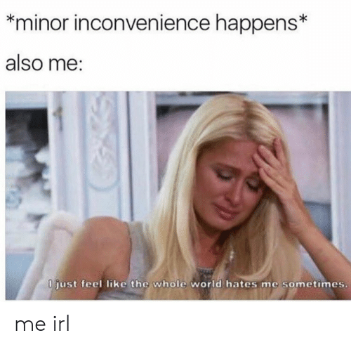 Inconvenience, World, and Irl: minor inconvenience happens*  also me:  0 just feel like the whole world hates me sometimes. me irl
