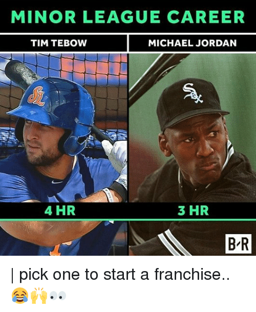 Memes, Michael Jordan, and Tim Tebow: MINOR LEAGUE CAREER  TIM TEBOW  MICHAEL JORDAN  4 HR  3 HR  BAR  B R | pick one to start a franchise..😂🙌👀