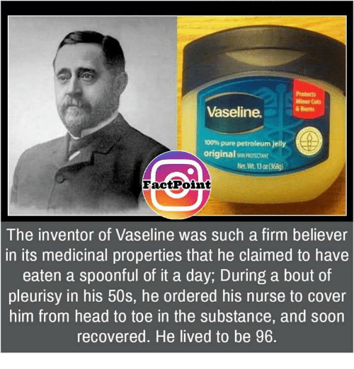 Memes, Covers, and Nursing: Minor  Vaseline.  100%pure petroleum jelly  original  grNortotkr  Fact Point  The inventor of Vaseline was such a firm believer  in its medicinal properties that he claimed to have  eaten a spoonful of it a day, During a bout of  pleurisy in his 50s, he ordered his nurse to cover  him from head to toe in the substance, and soon  recovered. He lived to be 96
