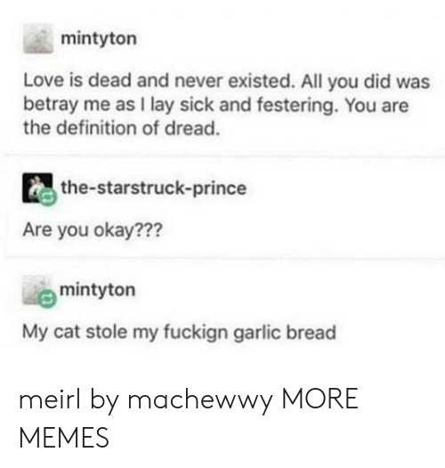 Dank, Love, and Memes: mintyton  Love is dead and never existed. All you did was  betray me as I lay sick and festering. You are  the definition of dread.  the-starstruck-prince  Are you okay???  mintyton  My cat stole my fuckign garlic bread meirl by machewwy MORE MEMES