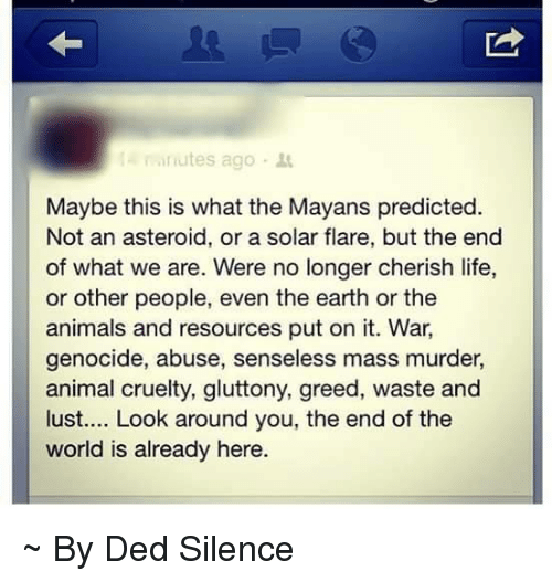 Memes, Earth, and Mayan: minutes ago  Maybe this is what the Mayans predicted.  Not an asteroid, or a solar flare, but the end  of what we are. Were no longer cherish life,  or other people, even the earth or the  animals and resources put on it. War.  genocide, abuse, senseless mass murder,  animal cruelty, gluttony, greed, waste and  lust.... Look around you, the end of the  world is already here ~ By Ded Silence