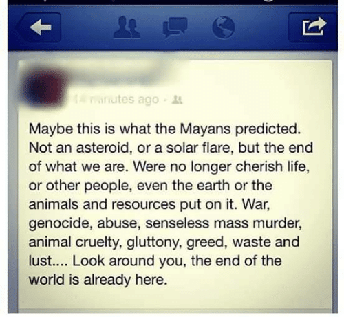 Memes, Earth, and Mayan: minutes ago  Maybe this is what the Mayans predicted.  Not an asteroid, or a solar flare, but the end  of what we are. Were no longer cherish life,  or other people, even the earth or the  animals and resources put on it. War.  genocide, abuse, senseless mass murder,  animal cruelty, gluttony, greed, waste and  lust.... Look around you, the end of the  world is already here