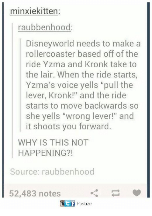 """Kronk, Memes, and Voice: minxiekitten:  raubbenhood:  Disneyworld needs to make  rollercoaster based off of the  ride Yzma and Kronk take to  the lair. When the ride starts  Yzma's voice yells """"pull the  lever, Kronk!"""" and the ride  starts to move backwards so  she yells """"wrong lever!"""" and  it shoots you forward.  WHY IS THIS NOT  HAPPENING?!  Source: raubbenhood  52,483 notes"""