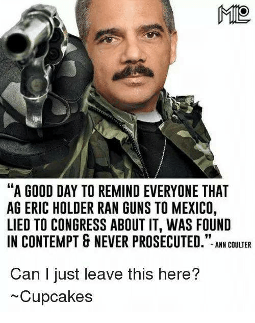"Contempting: MIO  ""A GOOD DAY TO REMIND EVERYONE THAT  AG ERIC HOLDER RAN GUNS TO MEXICO,  LIED TO CONGRESS ABOUT IT, WAS FOUND  IN CONTEMPT & NEVER PROSECUTED  ANN COULTER  Can I just leave this here?  ~Cupcakes"