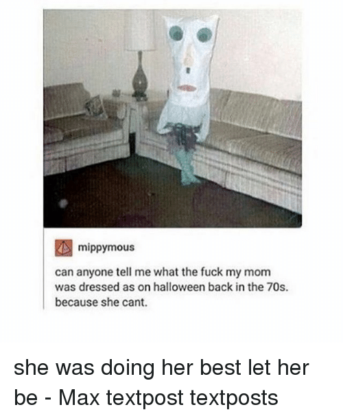Halloween, Memes, and Best: mippymous  can anyone tell me what the fuck my mom  was dressed as on halloween back in the 70s.  because she cant. she was doing her best let her be - Max textpost textposts