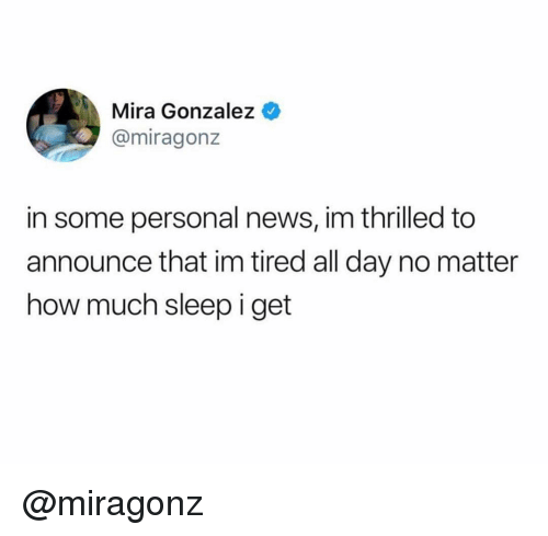 News, Dank Memes, and Sleep: Mira Gonzalez  @miragonz  in some personal news, im thrilled to  announce that im tired all day no matter  how much sleep i get @miragonz