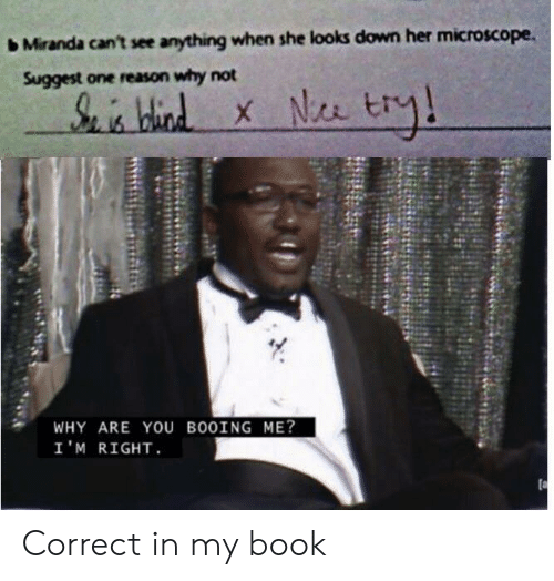 Book, Reason, and Her: Miranda can't see anything when she looks down her microscope.  Suggest one reason why not  S hid  WHY ARE YOu BO0ING ME?  I'M RIGHT Correct in my book
