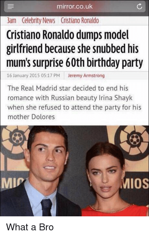 Irina Shayk: mirror.co.uk  3am Celebrity News Cristiano Ronaldo  Cristiano Ronaldo dumps model  girlfriend because she snubbed his  mum's surprise 60th birthday party  16 January 2015 05:17 PM  Jeremy Armstrong  The Real Madrid star decided to end his  romance with Russian beauty Irina Shayk  when she refused to attend the party for his  mother Dolores  IOS  MIP What a Bro
