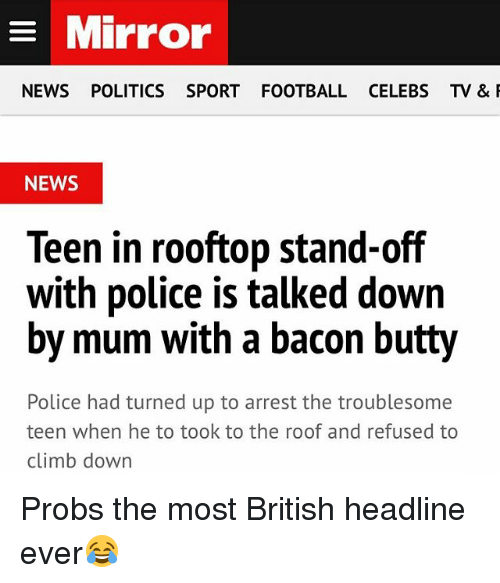 Football, News, and Police: Mirror  NEWS POLITICS SPORT FOOTBALL CELEBS TV &  NEWS  Teen in rooftop stand-off  with police is talked down  by mum with a bacon butty  Police had turned up to arrest the troublesome  teen when he to took to the roof and refused to  climb down Probs the most British headline ever😂