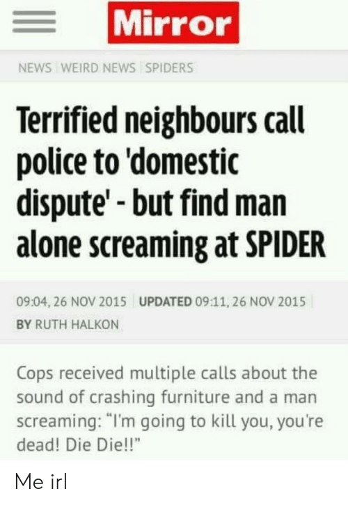 "Domestic: Mirror  NEWS WEIRD NEWS SPIDERS  Terrified neighbours call  police to 'domestic  dispute'-but find man  alone screaming at SPIDER  09:04, 26 NOV 2015  UPDATED 09:11, 26 NOV 2015  BY RUTH HALKON  Cops received multiple calls about the  sound of crashing furniture and a man  screaming: ""I'm going to kill you, you're  dead! Die Die!!"" Me irl"
