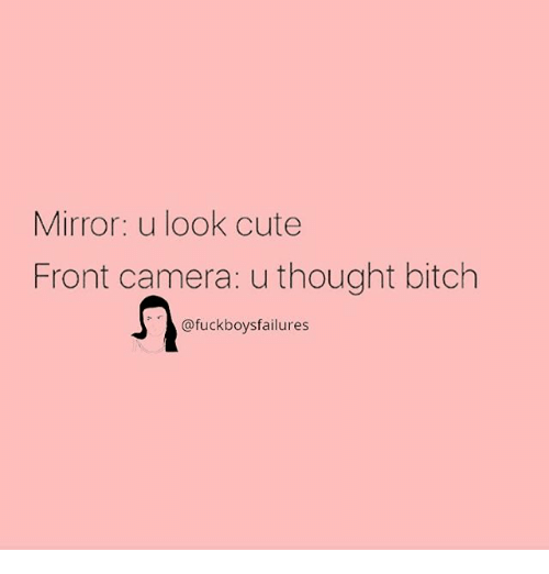 Fronting: Mirror: u look cute  Front camera: u thought bitch  @fuckboysfailures