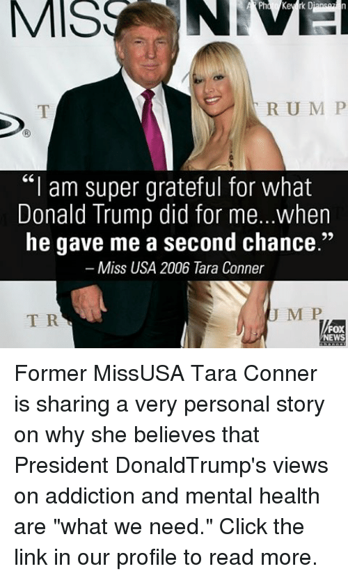"""miss usa: MIS  R U M P  """"I am super grateful for what  Donald Trump did for me...when  he gave me a second chance.""""  Miss USA 2006 Tara Conner  J M P  T R  FOX  NEWS Former MissUSA Tara Conner is sharing a very personal story on why she believes that President DonaldTrump's views on addiction and mental health are """"what we need."""" Click the link in our profile to read more."""