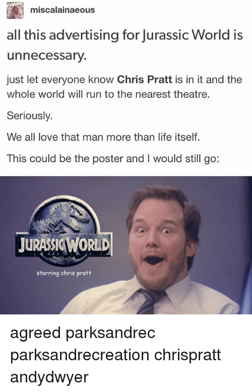 Chris Pratt, Jurassic World, and Life: miscalainaeous  all this advertising for Jurassic World is  unnecessary.  just let everyone know Chris Pratt is in it and the  whole world will run to the nearest theatre.  Seriously.  We all love that man more than life itself  This could be the poster and I would still go:  JURASSIC WORLD  starring chris pratt agreed parksandrec parksandrecreation chrispratt andydwyer