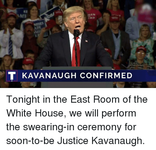 Soon..., White House, and House: MISES  T KAVANAUGH CONFIRMED Tonight in the East Room of the White House, we will perform the swearing-in ceremony for soon-to-be Justice Kavanaugh.