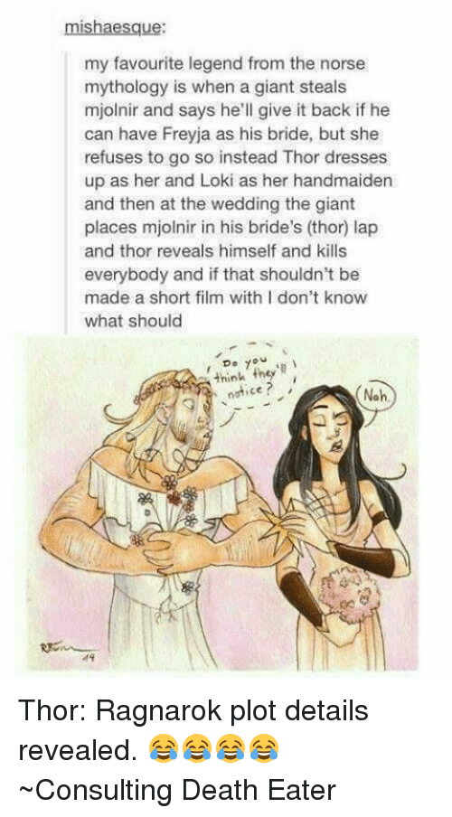 Noticably: mishaesque:  my favourite legend from the norse  mythology is when a giant steals  mjolnir and says he'll give it back if he  can have Freyja as his bride, but she  refuses to go so instead Thor dresses  up as her and Loki as her handmaiden  and then at the wedding the giant  places mjolnir in his bride's (thor) lap  and thor reveals himself and kills  everybody and if that shouldn't be  made a short film with I don't know  what should  7  think they'll  notice  Noh Thor: Ragnarok plot details revealed. 😂😂😂😂 ~Consulting Death Eater