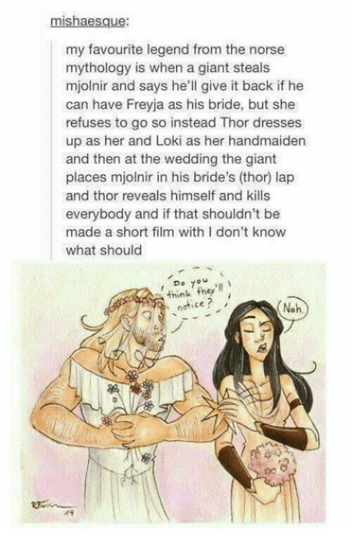 Mjolnirs: mishaesque:  my favourite legend from the norse  mythology is when a giant steals  mjolnir and says he'll give it back if he  can have Freyja as his bride, but she  refuses to go so instead Thor dresses  up as her and Loki as her handmaiden  and then at the wedding the giant  places mjolnir in his bride's (thor) lap  and thor reveals himself and kills  everybody and if that shouldn't be  made a short film with I don't know  what should  7  think they'll  notice  Noh