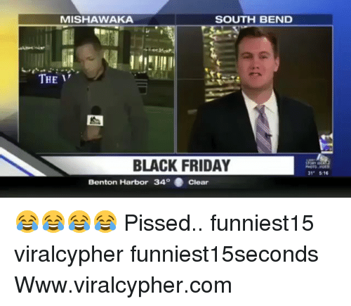 "Black Friday, Friday, and Funny: MISHAWAKA  SOUTH BEND  THE  BLACK FRIDAY  31"" 516  Benton Harbor 340 . Clear 😂😂😂😂 Pissed.. funniest15 viralcypher funniest15seconds Www.viralcypher.com"