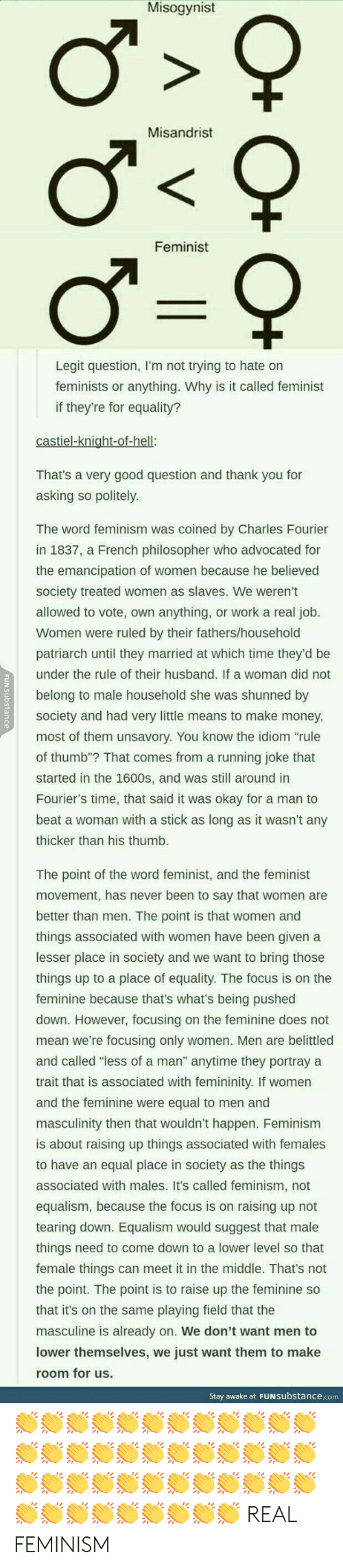 """Equalism: Misogynist  Misandrist  Feminist  Legit question, I'm not trying to hate orn  feminists or anything. Why is it called feminist  if they're for equality?  That's a very good question and thank you for  asking so politely  The word feminism was coined by Charles Fourier  in 1837, a French philosopher who advocated for  the emancipation of women because he believed  society treated women as slaves. We weren't  allowed to vote, own anything, or work a real job  Women were ruled by their fathers/household  patriarch until they married at which time they'd be  under the rule of their husband. If a woman did not  belong to male household she was shunned by  society and had very little means to make money  most of them unsavory. You know the idiom """"rule  of thumb""""? That comes from a running joke that  started in the 1600s, and was still around in  Fourier's time, that said it was okay for a man to  beat a woman with a stick as long as it wasn't any  thicker than his thumb  The point of the word feminist, and the feminist  movement, has never been to say that women are  better than men. The point is that women and  things associated with women have been given a  lesser place in society and we want to bring those  things up to a place of equality. The focus is on the  feminine because that's what's being pushed  down. However, focusing on the feminine does not  mean we're focusing only women. Men are belittled  and called """"less of a man"""" anytime they portray a  trait that is associated with femininity. If women  and the feminine were equal to men and  masculinity then that wouldn't happen. Feminism  is about raising up things associated with females  to have an equal place in society as the things  associated with males. It's called feminism, not  equalism, because the focus is on raising up not  tearing down. Equalism would suggest that male  things need to come down to a lower level so that  female things can meet it in the middle. That's not  the point. The point"""