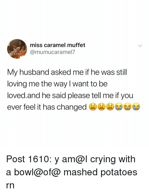 Crying, Memes, and Husband: miss caramel muffet  @mumucaramel.7  My husband asked me if he was still  loving me the way l want to be  loved.and he said please tell me if you  ever feel it has changed Post 1610: y am@I crying with a bowl@of@ mashed potatoes rn