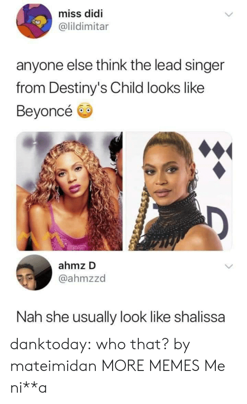 Beyonce, Dank, and Memes: miss didi  @lildimitar  anyone else think the lead singer  from Destiny's Child looks like  Beyoncé  ahmz D  @ahmzzd  Nah she usually look like shalissa danktoday:  who that? by mateimidan MORE MEMES  Me ni**a