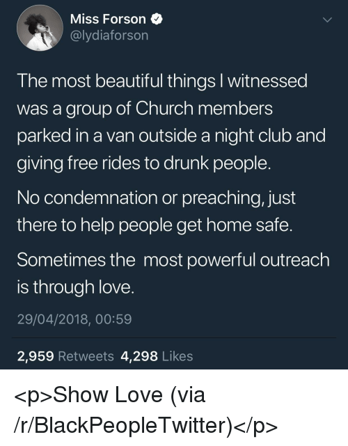 Beautiful, Blackpeopletwitter, and Church: Miss Forson  @lydiaforson  I he most beautiful things I witnessea  was a group of Church members  parked in a van outside a night club and  giving free rides to drunk people  No condemnation or preaching, just  there to help people get home safe.  Sometimes the most powerful outreach  is through love  29/04/2018, 00:59  2,959 Retweets 4,298 Likes <p>Show Love (via /r/BlackPeopleTwitter)</p>