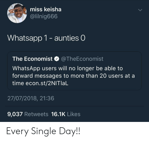 the economist: miss keisha  @lilnig666  Whatsapp 1- aunties O  The Economist @TheEconomist  WhatsApp users will no longer be able to  forward messages to more than 20 users at a  time econ.st/2NITlaL  27/07/2018, 21:36  9,037 Retweets 16.1K Likes Every Single Day!!