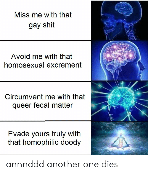 Another One, Shit, and Another: Miss me with that  gay shit  Avoid me with that  homosexual excrement  Circumvent me with that  queer fecal matter  Evade yours truly with  that homophilic doody annnddd another one dies
