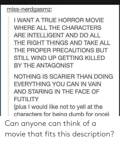 Dumb, True, and Movie: miss-nerdgasmz:  I WANT A TRUE HORROR MOVIE  WHERE ALL THE CHARACTERS  ARE INTELLIGENT AND DO ALL  THE RIGHT THINGS AND TAKE ALIL  THE PROPER PRECAUTIONS BUT  STILL WIND UP GETTING KILLED  BY THE ANTAGONIST  NOTHING IS SCARIER THAN DOING  EVERYTHING YOU CAN IN VAIN  AND STARING IN THE FACE OF  FUTILITY  (plus I would like not to yell at the  characters for beina dumb for once Can anyone can think of a movie that fits this description?
