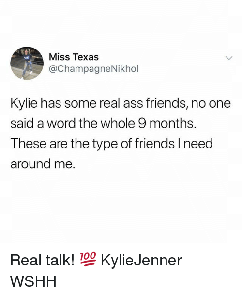 Ass, Friends, and Memes: Miss Texas  @ChampagneNikhol  aus  Kylie has some real ass friends, no one  said a word the whole 9 months.  These are the type of friends I need  around me Real talk! 💯 KylieJenner WSHH