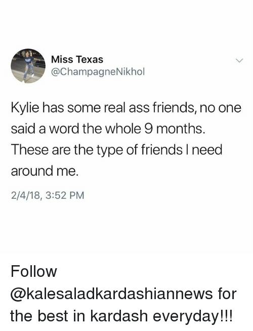 Ass, Friends, and Memes: Miss Texas  @ChampagneNikhol  Kylie has some real ass friends, no one  said a word the whole 9 months.  These are the type of friends Ineed  around me  2/4/18, 3:52 PM Follow @kalesaladkardashiannews for the best in kardash everyday!!!