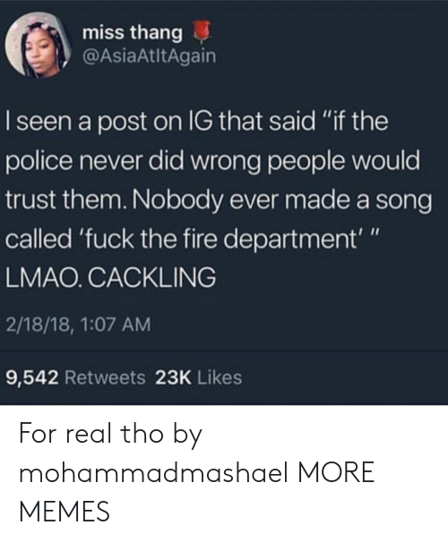 """I Seen: miss thang  @AsiaAtltAgain  I seen a post on IG that said """"if the  police never did wrong people would  trust them. Nobody ever made a song  called 'fuck the fire department'""""  LMAO. CACKLING  2/18/18, 1:07 AM  9,542 Retweets 23K Likes For real tho by mohammadmashael MORE MEMES"""