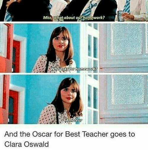 oswald: Miss,what about our homework?  And the Oscar for Best Teacher goes to  Clara Oswald