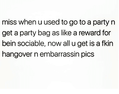 Dank, Party, and Hangover: miss when u used to go to a party n  get a party bag as like a reward for  bein sociable, now all u get is a fkin  hangover n embarrassin pics