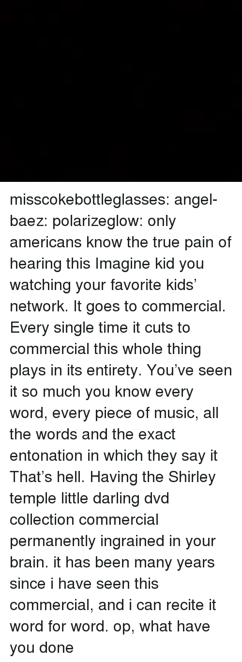 Music, True, and Tumblr: misscokebottleglasses: angel-baez:  polarizeglow:  only americans know the true pain of hearing this  Imagine kid you watching your favorite kids' network. It goes to commercial. Every single time it cuts to commercial this whole thing plays in its entirety. You've seen it so much you know every word, every piece of music, all the words and the exact entonation in which they say it That's hell. Having the Shirley temple little darling dvd collection commercial permanently ingrained in your brain.  it has been many years since i have seen this commercial, and i can recite it word for word. op, what have you done