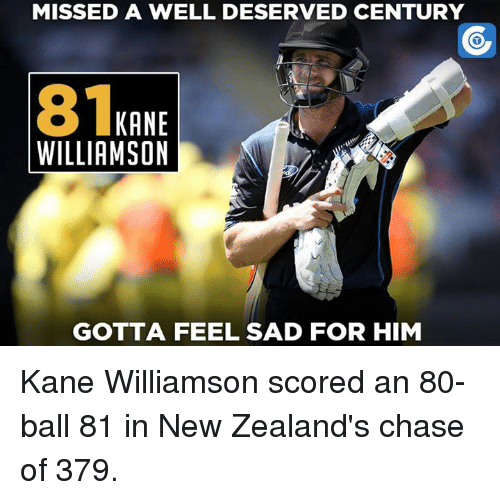 Kane Williamson: MISSED A WELL DESERVED CENTURY  81  KANE  WILLIAMSON  GOTTA FEEL SAD FOR HIM Kane Williamson scored an 80-ball 81 in New Zealand's chase of 379.