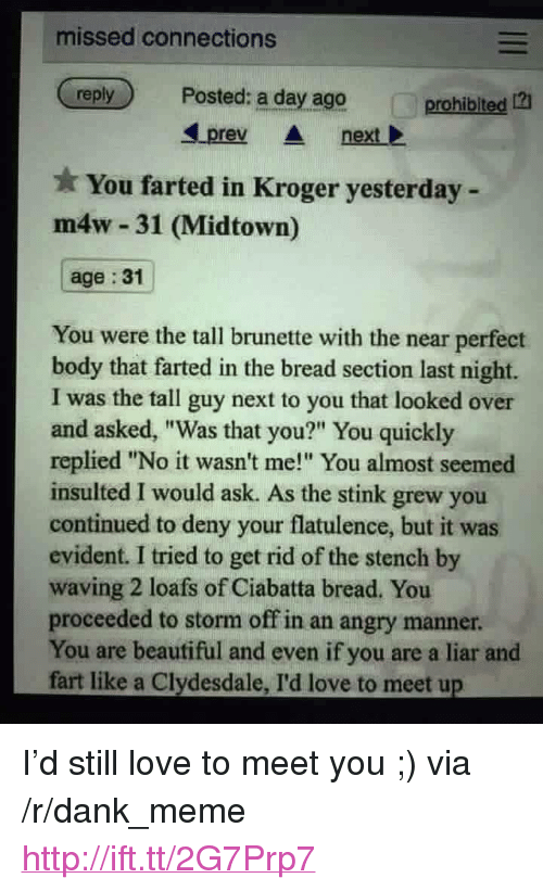 """evident: missed connections  reply  Posted: a day ago  prohibited  prev next  You farted in Kroger yesterday -  m4w 31 (Midtown)  age : 31  You were the tall brunette with the near perfect  body that farted in the bread section last night.  I was the tall guy next to you that looked over  and asked, """"Was that you?"""" You quickly  replied """"No it wasn't me!"""" You almost seemed  insulted I would ask. As the stink grew you  continued to deny your flatulence, but it was  evident. I tried to get rid of the stench by  waving 2 loafs of Ciabatta bread. You  proceeded to storm off in an angry manner  You are beautiful and even if you are a liar and  fart like a Clydesdale, I'd love to meet u <p>I&rsquo;d still love to meet you ;) via /r/dank_meme <a href=""""http://ift.tt/2G7Prp7"""">http://ift.tt/2G7Prp7</a></p>"""