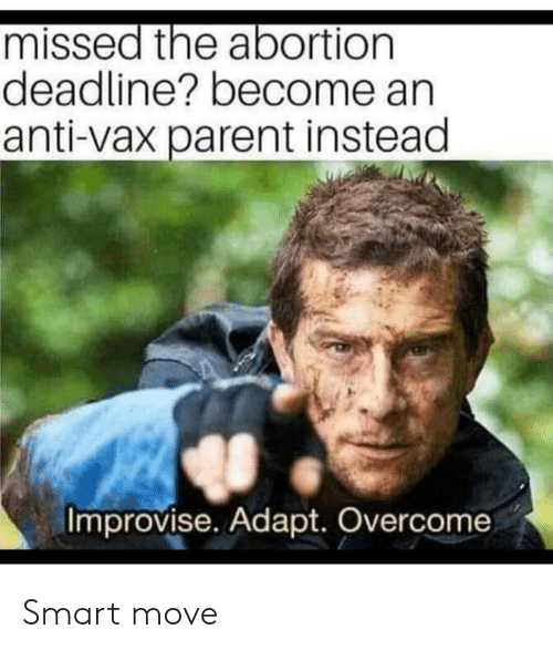 Abortion, Anti, and Smart: missed the abortion  deadline? become an  anti-vax parent instead  Improvise. Adapt. Overcome Smart move
