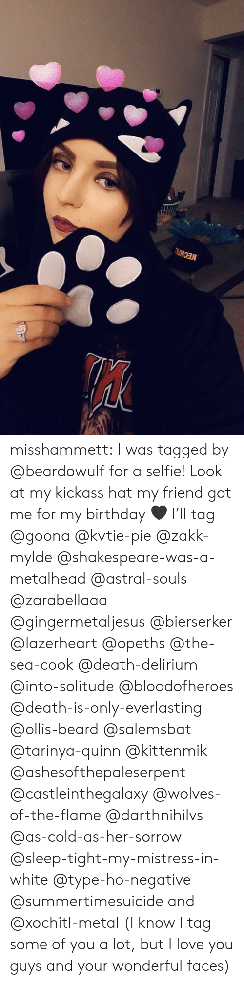 Beard, Birthday, and Love: misshammett:  I was tagged by @beardowulf for a selfie! Look at my kickass hat my friend got me for my birthday 🖤   I'll tag @goona @kvtie-pie @zakk-mylde @shakespeare-was-a-metalhead @astral-souls @zarabellaaa @gingermetaljesus @bierserker @lazerheart @opeths @the-sea-cook @death-delirium @into-solitude @bloodofheroes @death-is-only-everlasting @ollis-beard @salemsbat @tarinya-quinn @kittenmik @ashesofthepaleserpent @castleinthegalaxy @wolves-of-the-flame @darthnihilvs @as-cold-as-her-sorrow @sleep-tight-my-mistress-in-white @type-ho-negative @summertimesuicide and @xochitl-metal  (I know I tag some of you a lot, but I love you guys and your wonderful faces)