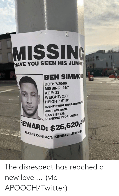 "Drinking, Kendall Jenner, and Twitter: MISSIN  HAVE YOU SEEN HIS JUMPER  BEN SIMMONS  DOB: 7/20/96  MISSING: 24/7  AGE: 22  WEIGHT: 230  HEIGHT: 6'10""  IDENTIFYING CHARACTERS  JUST AVERAGE  LAST SEEN:  DRINKING IN ORLANDO  $26,620,4  ACT: KENDALL JENNER The disrespect has reached a new level...  (via APOOCH/Twitter)"