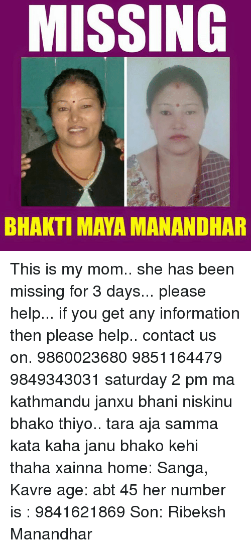 Information, Nepali, and Maya: MISSING  BHAKTI MAYA MANANDHAR This is my mom.. she has been missing for 3 days... please help... if you get any information then please help.. contact us on. 9860023680 9851164479 9849343031  saturday 2 pm ma kathmandu janxu bhani niskinu bhako thiyo.. tara aja samma kata kaha janu bhako kehi thaha xainna  home: Sanga, Kavre  age: abt 45 her number is : 9841621869  Son: Ribeksh Manandhar