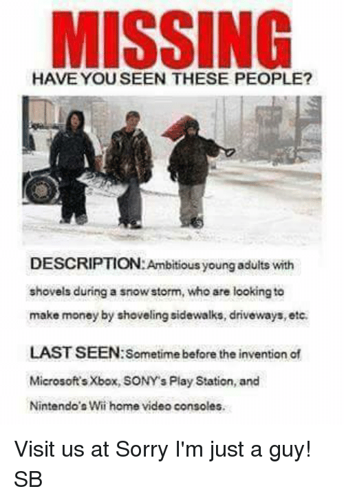 home video: MISSING  DESCRIPTION: Ambitious young adults with  shovels during a snowstorm, who are looking to  make money by shoveling sidewalks, driveways, etc.  LAST SEEN: Sometime before the invention of  Microsoft's Xbox, SONY s Play Station, and  Nintendo's Wii home video consoles. Visit us at Sorry I'm just a guy! SB