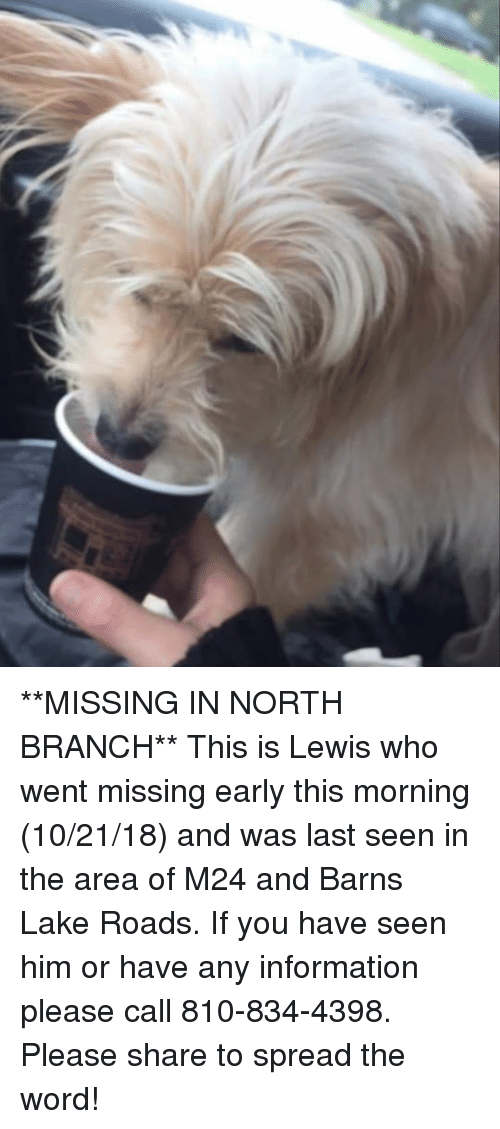 Memes, Information, and Word: **MISSING IN NORTH BRANCH** This is Lewis who went missing early this morning (10/21/18) and was last seen in the area of M24 and Barns Lake Roads. If you have seen him or have any information please call 810-834-4398. Please share to spread the word!