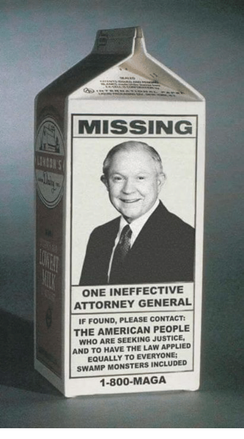 Memes, American, and Justice: MISSING  ONE INEFFECTIVE  ATTORNEY GENERAL  IF FOUND, PLEASE CONTACT:  THE AMERICAN PEOPLE  WHO ARE SEEKING JUSTICE  AND TO HAVE THE LAW APPLIED  EQUALLY TO EVERYONE  SWAMP MONSTERS INCLUDED  1-800-MAGA